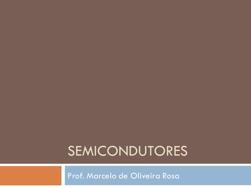 SEMICONDUTORES Prof. Marcelo de Oliveira Rosa