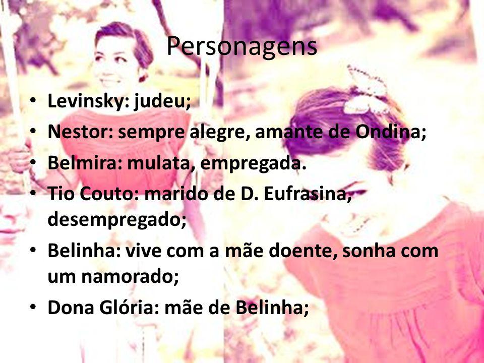 Personagens Levinsky: judeu; Nestor: sempre alegre, amante de Ondina; Belmira: mulata, empregada. Tio Couto: marido de D. Eufrasina, desempregado; Bel