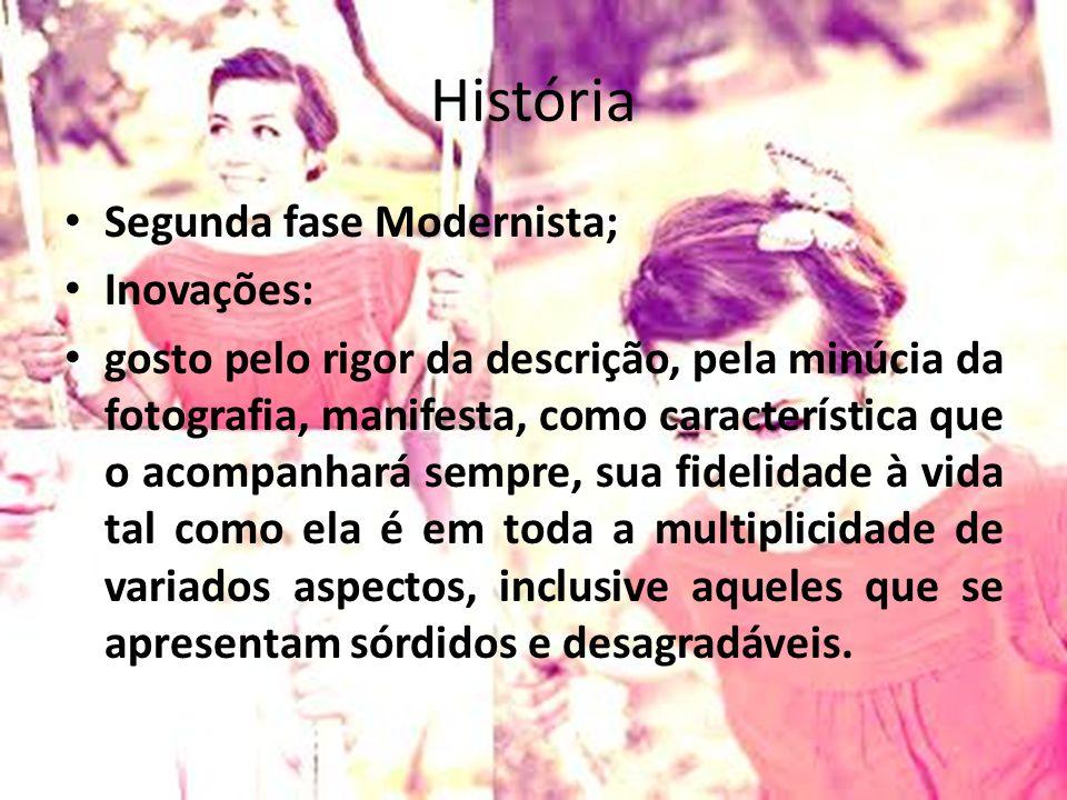 História Segunda fase Modernista; Inovações: gosto pelo rigor da descrição, pela minúcia da fotografia, manifesta, como característica que o acompanha