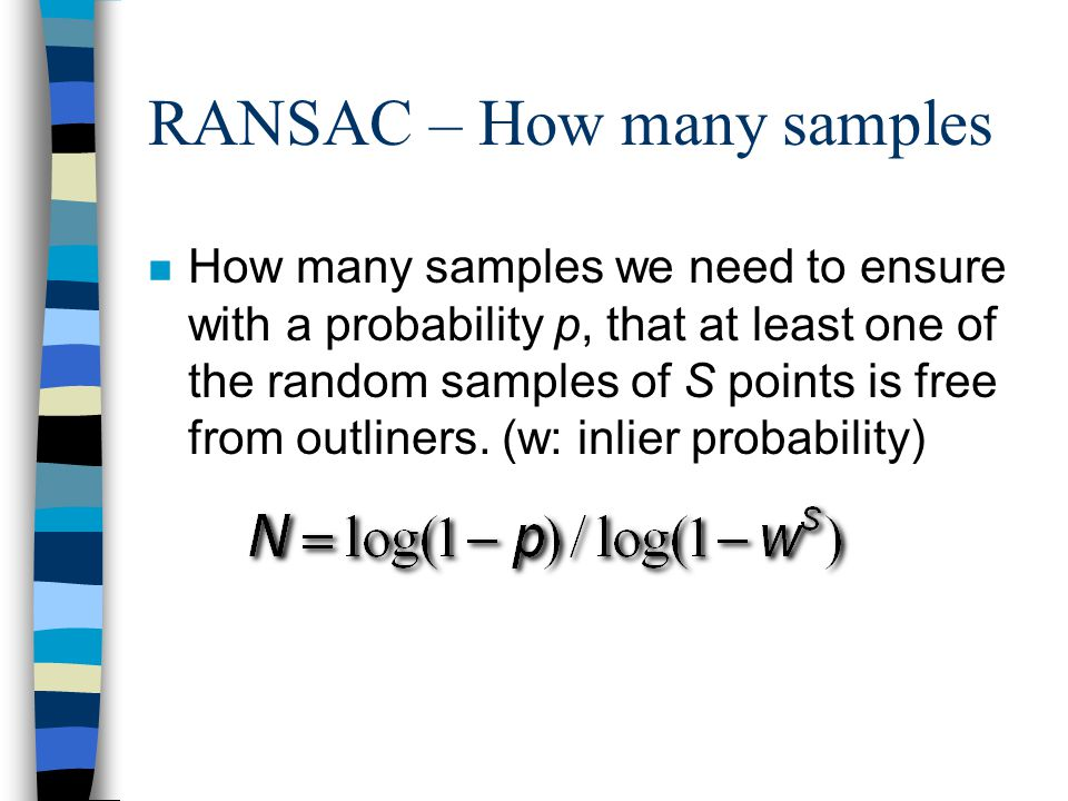 RANSAC – How many samples n How many samples we need to ensure with a probability p, that at least one of the random samples of S points is free from outliners.