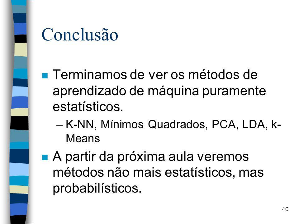 n Terminamos de ver os métodos de aprendizado de máquina puramente estatísticos. –K-NN, Mínimos Quadrados, PCA, LDA, k- Means n A partir da próxima au