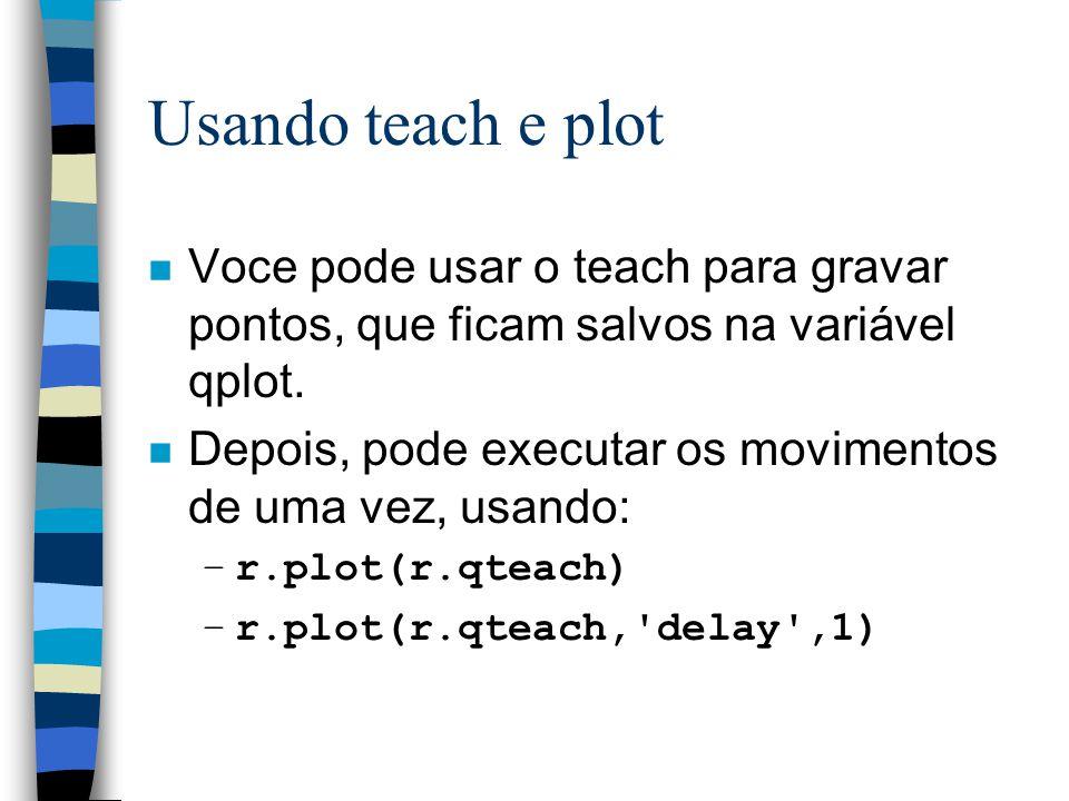 Usando teach e plot n Voce pode usar o teach para gravar pontos, que ficam salvos na variável qplot. n Depois, pode executar os movimentos de uma vez,