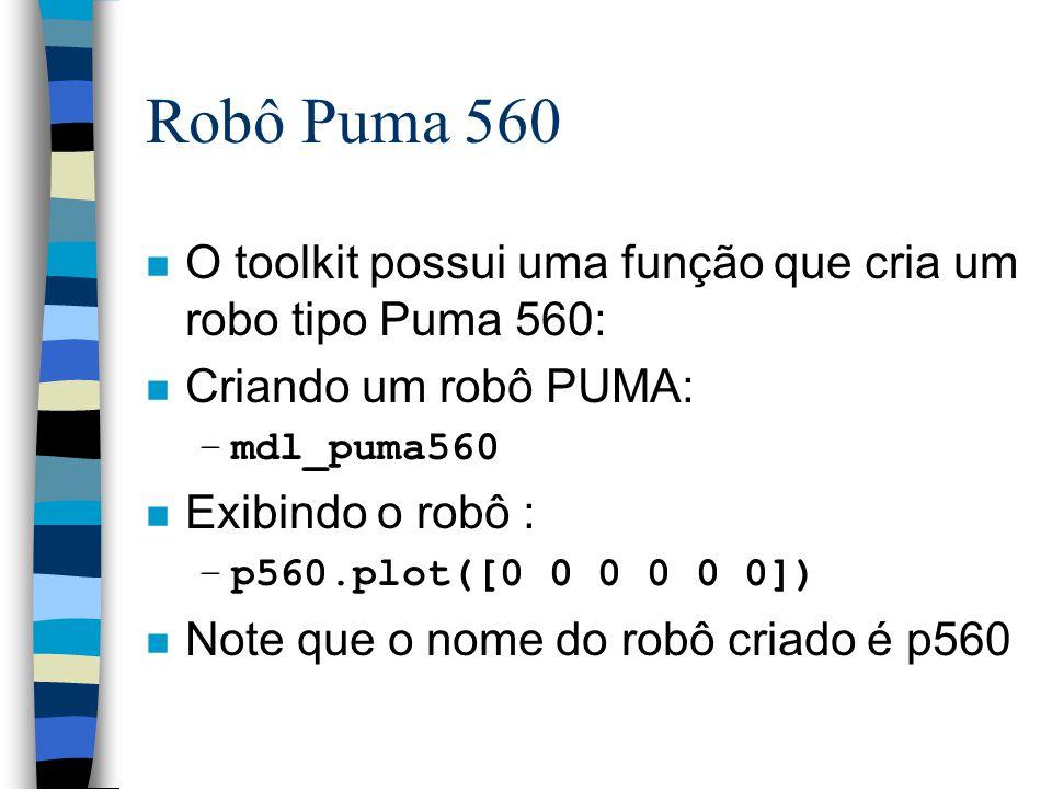 Robô Puma 560 n O toolkit possui uma função que cria um robo tipo Puma 560: n Criando um robô PUMA: –mdl_puma560 n Exibindo o robô : –p560.plot([0 0 0