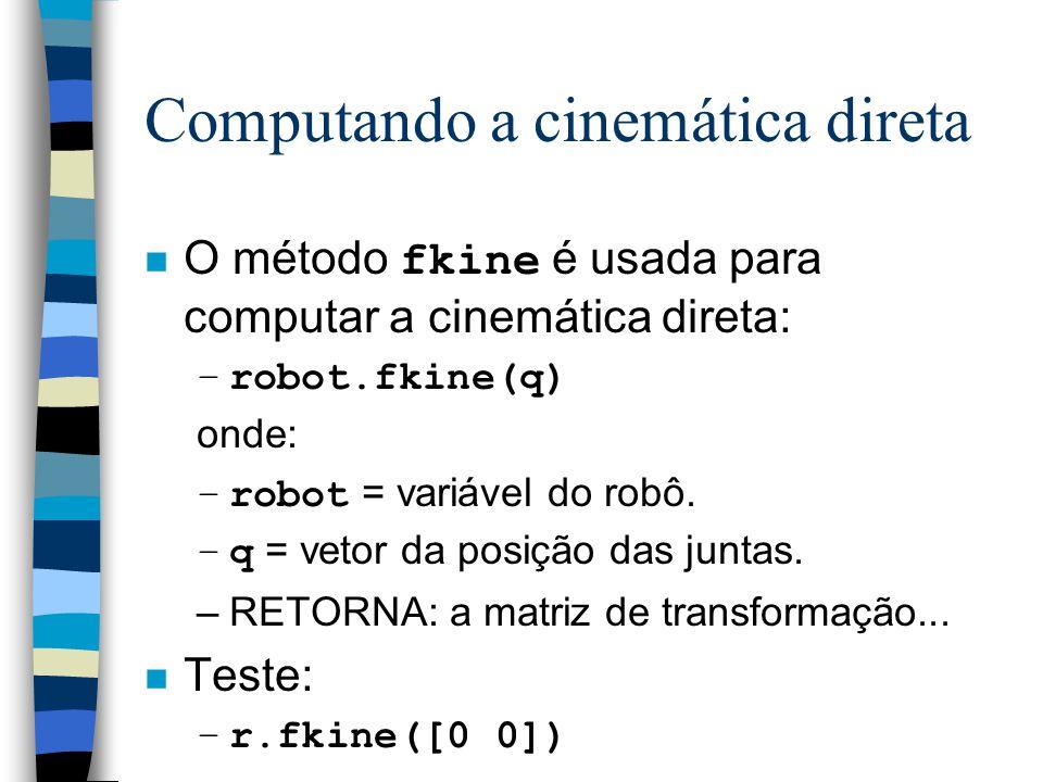 Computando a cinemática direta O método fkine é usada para computar a cinemática direta: –robot.fkine(q) onde: –robot = variável do robô. –q = vetor d