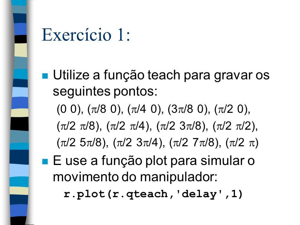 Exercício 1: n Utilize a função teach para gravar os seguintes pontos: (0 0), ( /8 0), ( /4 0), (3 /8 0), ( /2 0), ( /2 /8), ( /2 /4), ( /2 3 /8), ( /