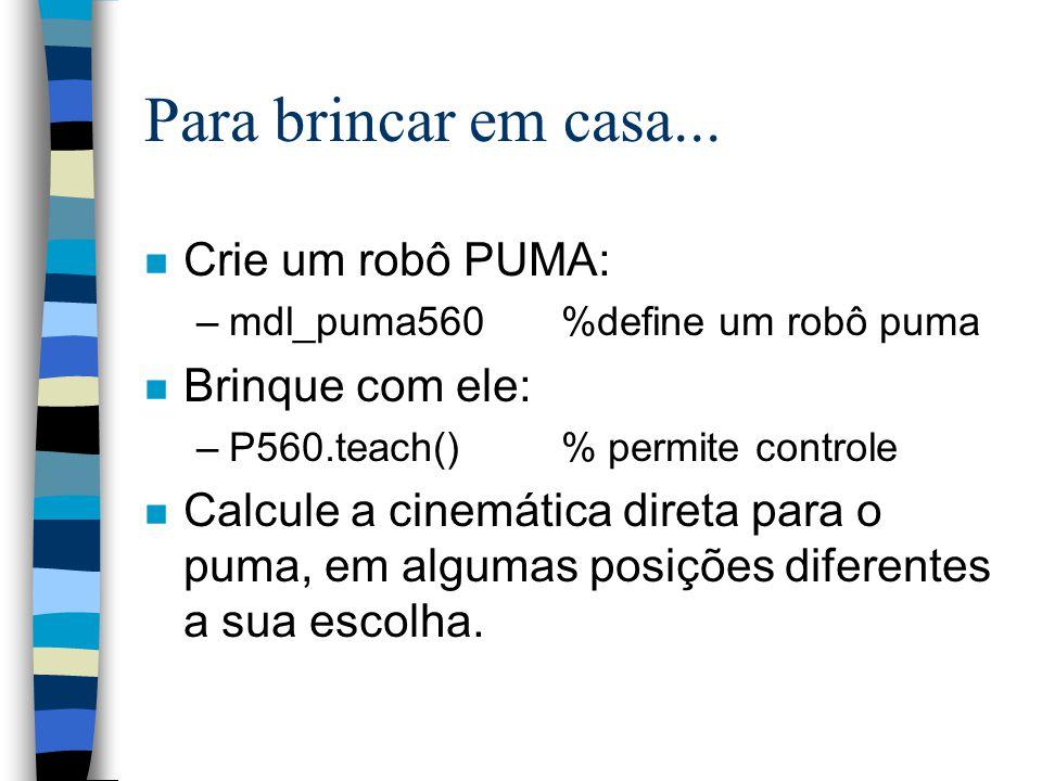 Para brincar em casa... n Crie um robô PUMA: –mdl_puma560%define um robô puma n Brinque com ele: –P560.teach() % permite controle n Calcule a cinemáti