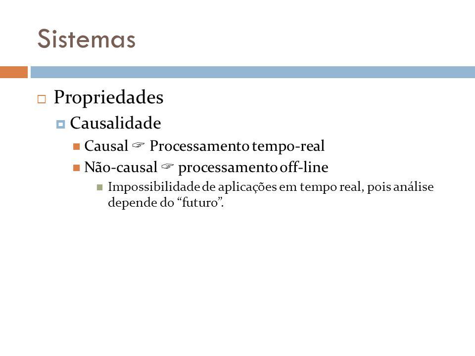 Sistemas Propriedades Causalidade Causal Processamento tempo-real Não-causal processamento off-line Impossibilidade de aplicações em tempo real, pois