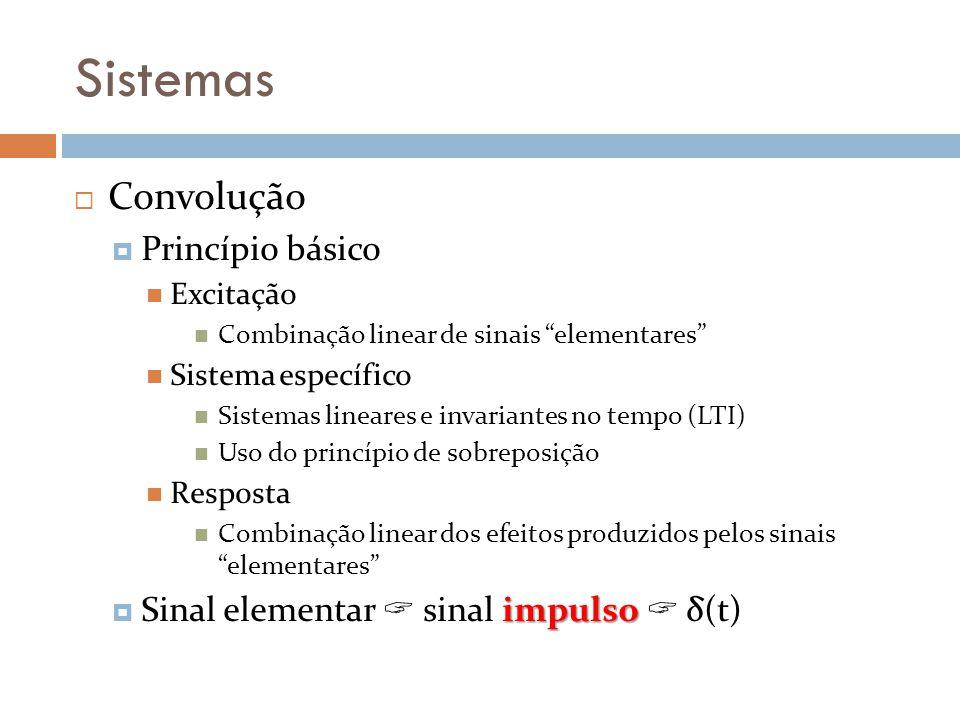Sistemas Convolução Princípio básico Excitação Combinação linear de sinais elementares Sistema específico Sistemas lineares e invariantes no tempo (LT