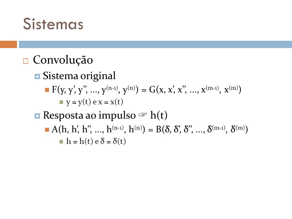 Sistemas Convolução Sistema original F(y, y, y,..., y (n-1), y (n) ) = G(x, x, x,..., x (m-1), x (m) ) y = y(t) e x = x(t) Resposta ao impulso h(t) A(