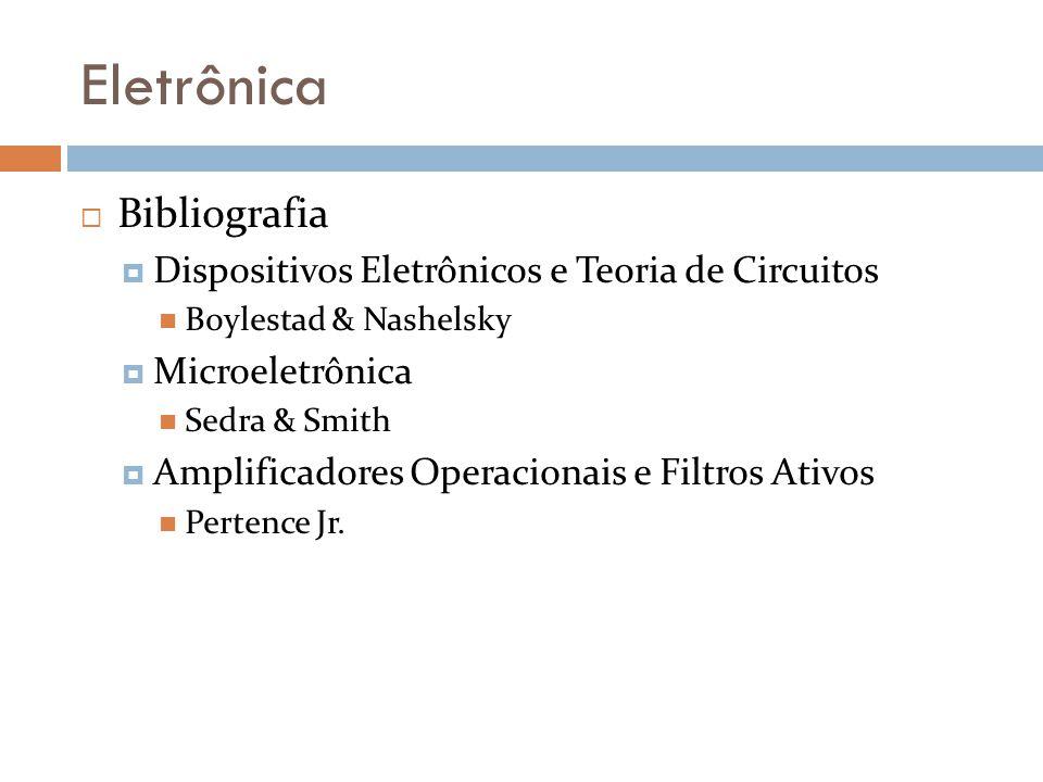 Eletrônica Bibliografia Dispositivos Eletrônicos e Teoria de Circuitos Boylestad & Nashelsky Microeletrônica Sedra & Smith Amplificadores Operacionais e Filtros Ativos Pertence Jr.