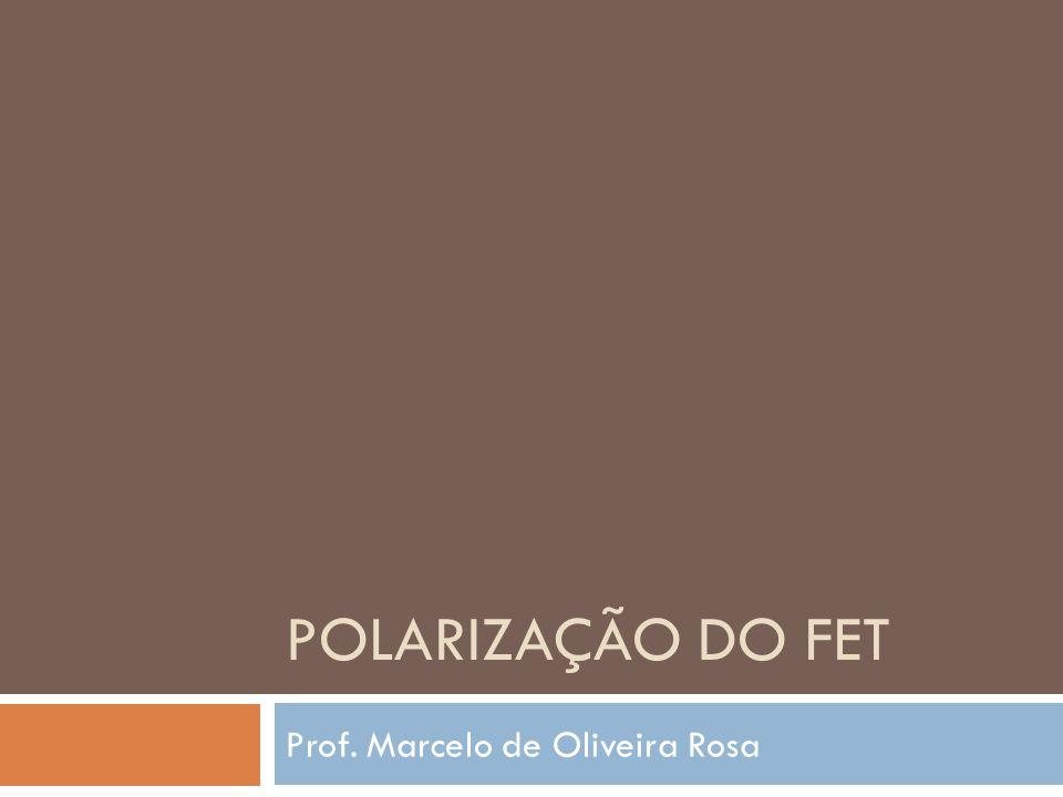 POLARIZAÇÃO DO FET Prof. Marcelo de Oliveira Rosa