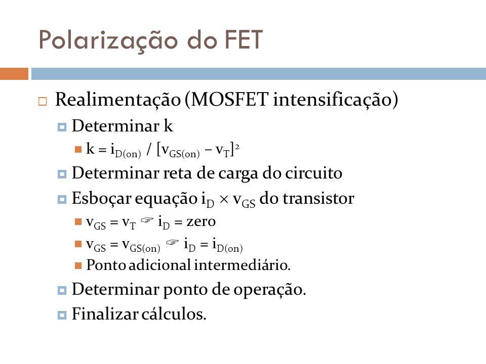 Polarização do FET Realimentação (MOSFET intensificação) Determinar k k = i D(on) / [v GS(on) – v T ] 2 Determinar reta de carga do circuito Esboçar e