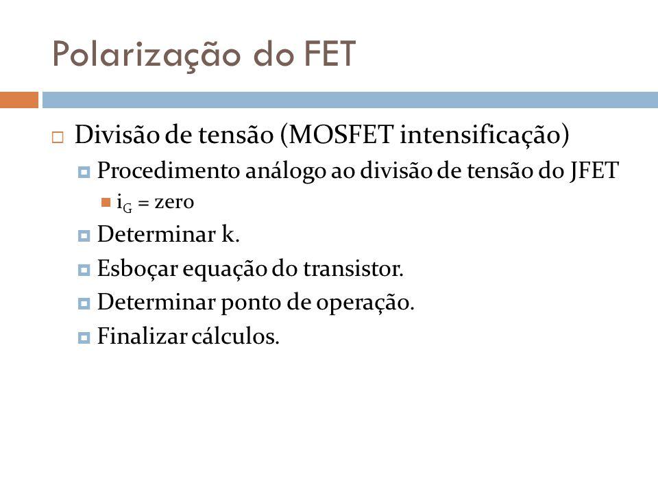 Polarização do FET Divisão de tensão (MOSFET intensificação) Procedimento análogo ao divisão de tensão do JFET i G = zero Determinar k. Esboçar equaçã
