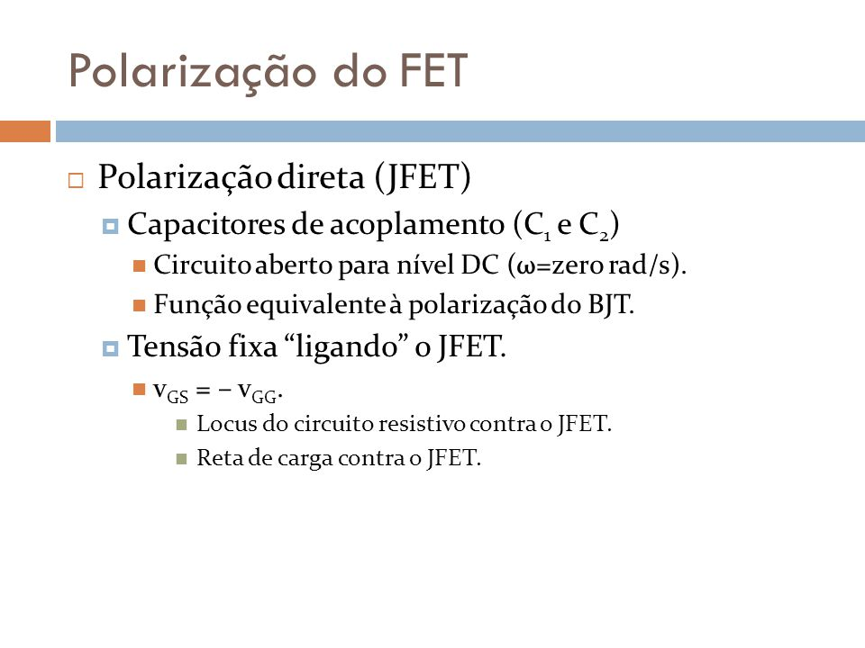 Polarização do FET Polarização direta (JFET) Capacitores de acoplamento (C 1 e C 2 ) Circuito aberto para nível DC (ω=zero rad/s). Função equivalente