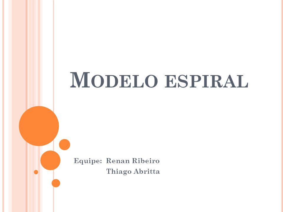 M ODELO ESPIRAL Equipe: Renan Ribeiro Thiago Abritta