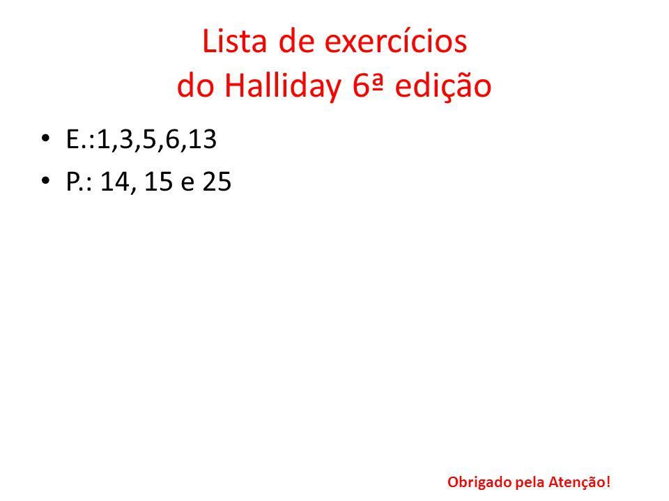 Lista de exercícios do Halliday 6ª edição E.:1,3,5,6,13 P.: 14, 15 e 25 Obrigado pela Atenção!