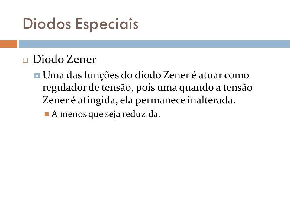 Diodos Especiais Diodo Zener Uma das funções do diodo Zener é atuar como regulador de tensão, pois uma quando a tensão Zener é atingida, ela permanece inalterada.