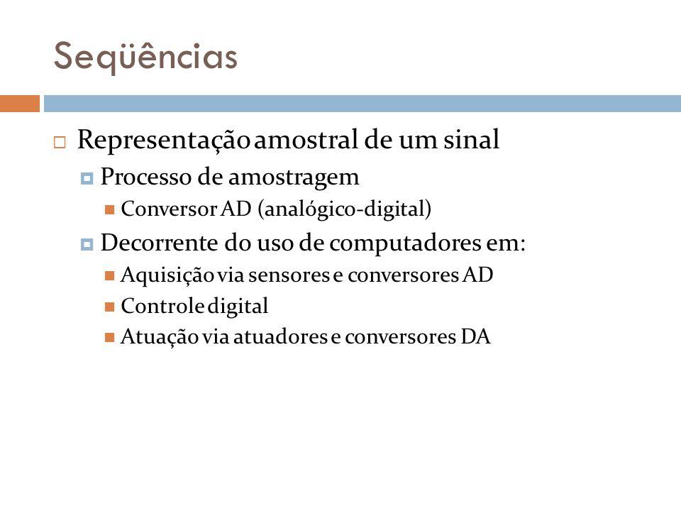 Seqüências Representação amostral de um sinal Processo de amostragem Conversor AD (analógico-digital) Decorrente do uso de computadores em: Aquisição
