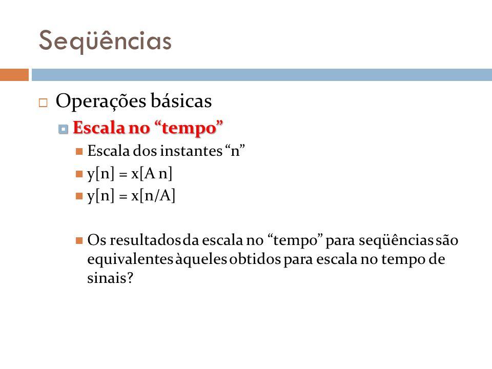 Seqüências Operações básicas Escala no tempo Escala no tempo Escala dos instantes n y[n] = x[A n] y[n] = x[n/A] Os resultados da escala no tempo para