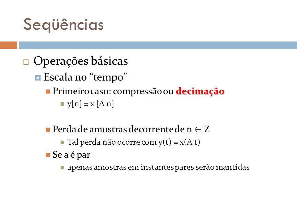 Seqüências Operações básicas Escala no tempo decimação Primeiro caso: compressão ou decimação y[n] = x [A n] Perda de amostras decorrente de n Z Tal p