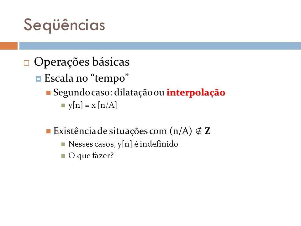 Seqüências Operações básicas Escala no tempo interpolação Segundo caso: dilatação ou interpolação y[n] = x [n/A] Existência de situações com (n/A) Z N
