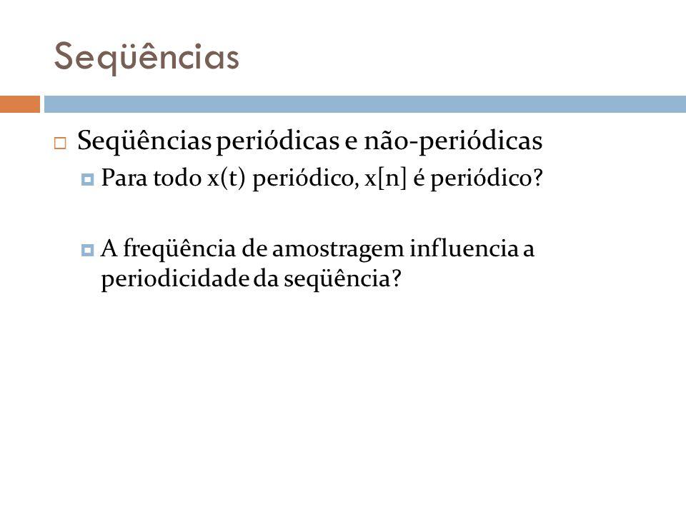 Seqüências Seqüências periódicas e não-periódicas Para todo x(t) periódico, x[n] é periódico? A freqüência de amostragem influencia a periodicidade da