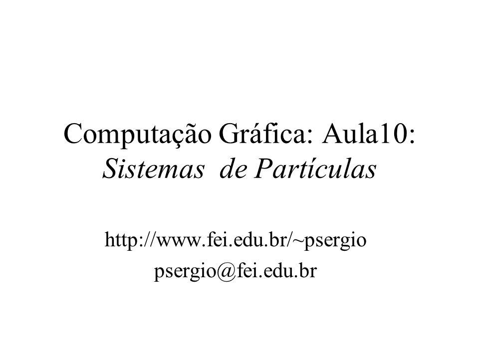 Computação Gráfica: Aula10: Sistemas de Partículas http://www.fei.edu.br/~psergio psergio@fei.edu.br