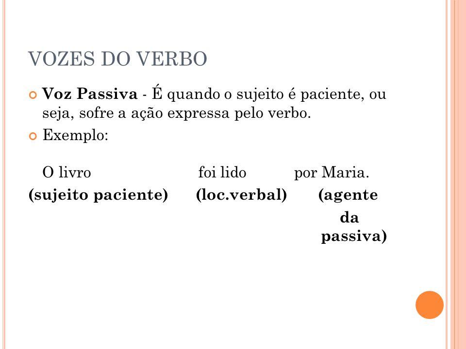 VOZES DO VERBO Voz Passiva - É quando o sujeito é paciente, ou seja, sofre a ação expressa pelo verbo. Exemplo: O livro foi lido por Maria. (sujeito p