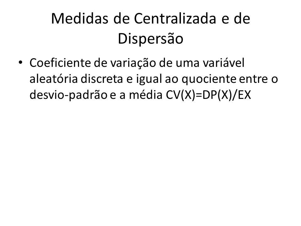 Medidas de Centralizada e de Dispersão Coeficiente de variação de uma variável aleatória discreta e igual ao quociente entre o desvio-padrão e a média