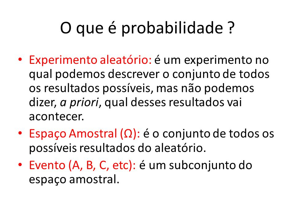 O que é probabilidade ? Experimento aleatório: é um experimento no qual podemos descrever o conjunto de todos os resultados possíveis, mas não podemos