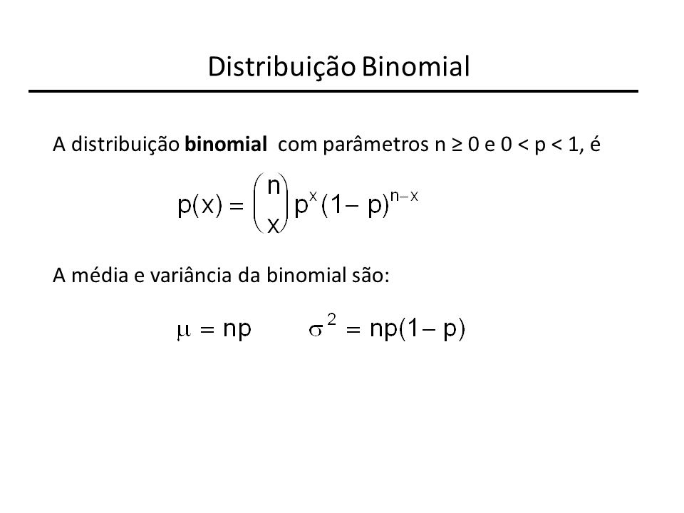 Distribuição Binomial A distribuição binomial com parâmetros n 0 e 0 < p < 1, é A média e variância da binomial são: