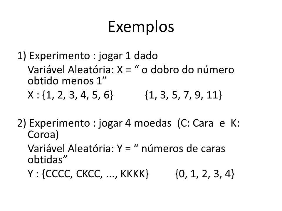Exemplos 1) Experimento : jogar 1 dado Variável Aleatória: X = o dobro do número obtido menos 1 X : {1, 2, 3, 4, 5, 6} {1, 3, 5, 7, 9, 11} 2) Experime