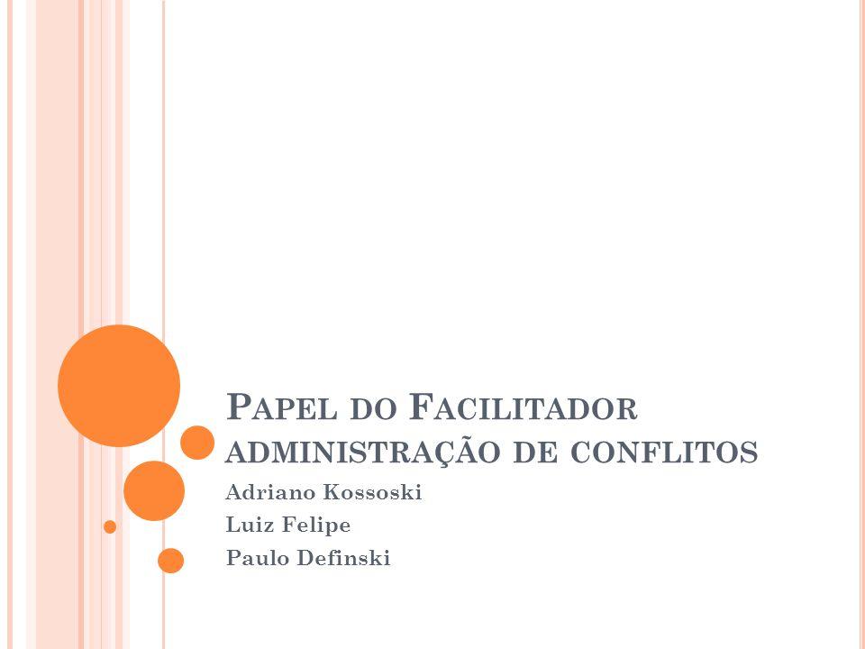 P APEL DO F ACILITADOR ADMINISTRAÇÃO DE CONFLITOS Adriano Kossoski Luiz Felipe Paulo Definski