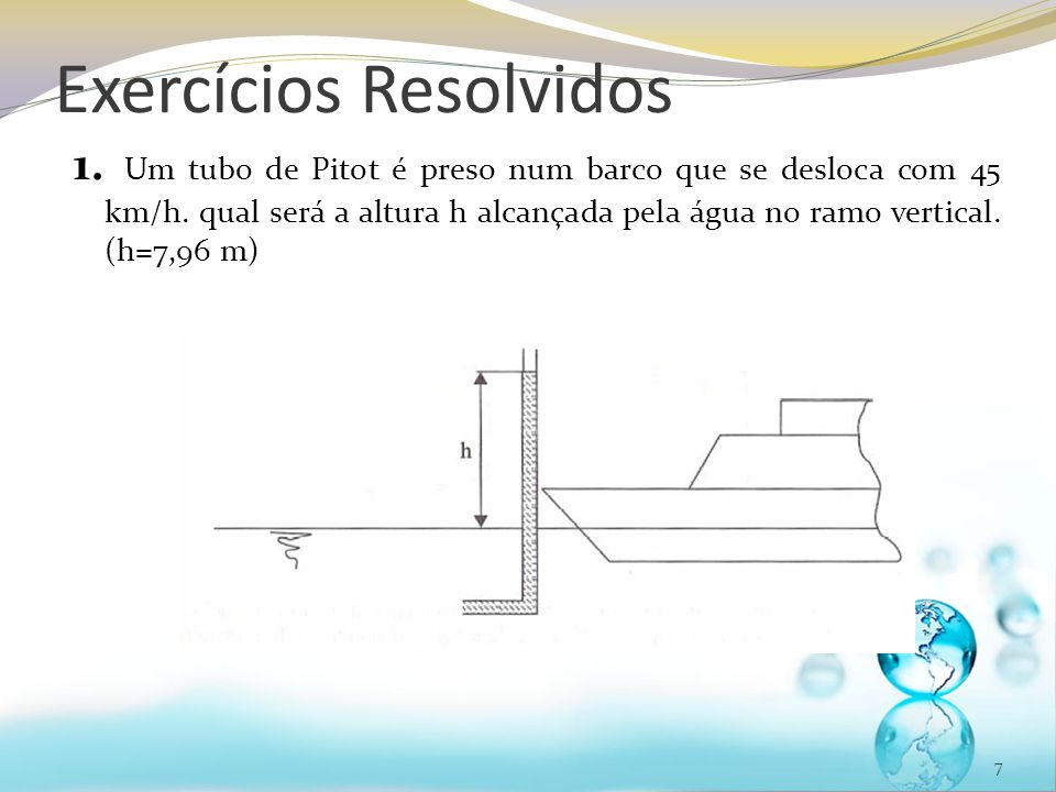 Exercícios Resolvidos 1. Um tubo de Pitot é preso num barco que se desloca com 45 km/h. qual será a altura h alcançada pela água no ramo vertical. (h=