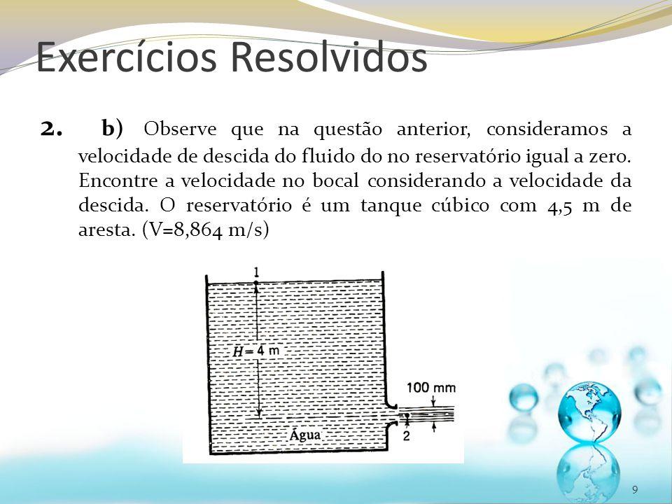 Exercícios Resolvidos 2. b) Observe que na questão anterior, consideramos a velocidade de descida do fluido do no reservatório igual a zero. Encontre