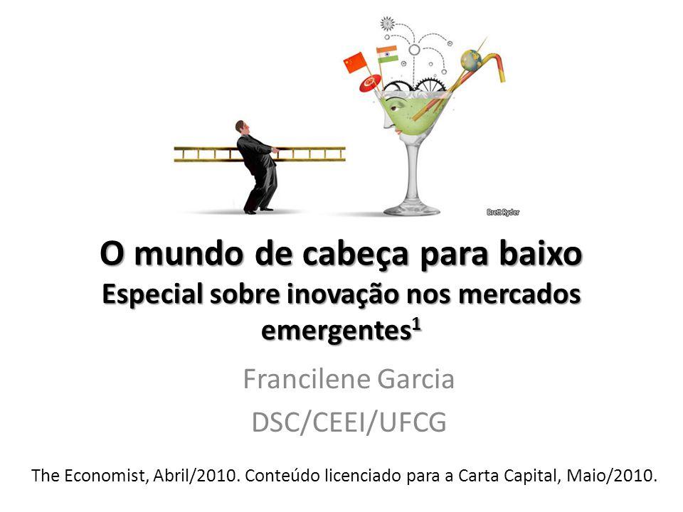 O mundo de cabeça para baixo Especial sobre inovação nos mercados emergentes 1 Francilene Garcia DSC/CEEI/UFCG The Economist, Abril/2010.