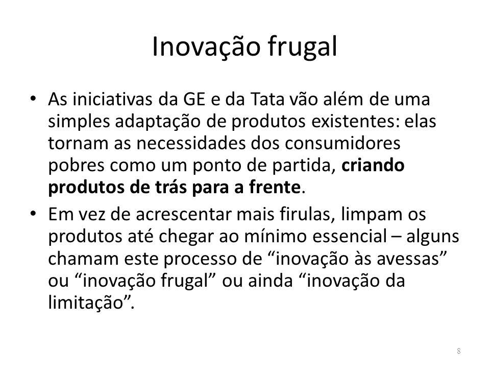 Inovação frugal As iniciativas da GE e da Tata vão além de uma simples adaptação de produtos existentes: elas tornam as necessidades dos consumidores pobres como um ponto de partida, criando produtos de trás para a frente.