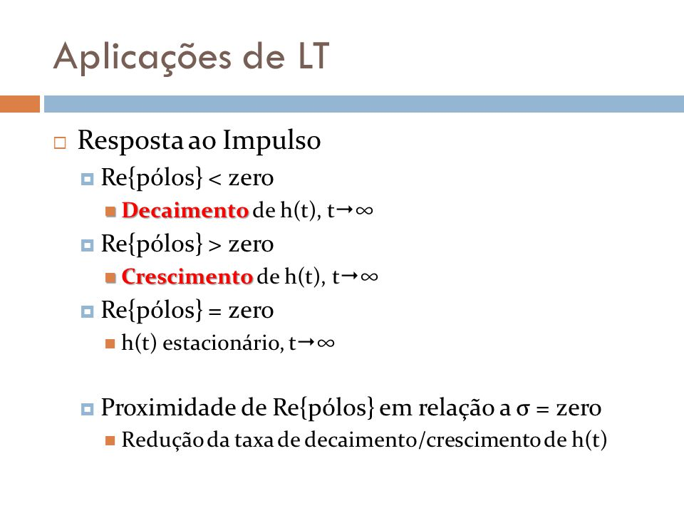 Aplicações de LT Resposta ao Impulso Re{pólos} < zero Decaimento Decaimento de h(t), t Re{pólos} > zero Crescimento Crescimento de h(t), t Re{pólos} =