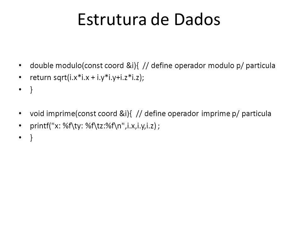 Estrutura de Dados double modulo(const coord &i){ // define operador modulo p/ particula return sqrt(i.x*i.x + i.y*i.y+i.z*i.z); } void imprime(const coord &i){ // define operador imprime p/ particula printf( x: %f\ty: %f\tz:%f\n ,i.x,i.y,i.z) ; }