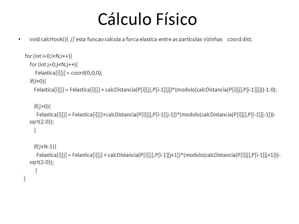 Cálculo Físico void calcHook(){ // esta funcao calcula a forca elastica entre as particulas vizinhas coord dist; for (int i=0;i<N;i++){ for (int j=0;j<N;j++){ Felastica[i][j] = coord(0,0,0); if(i>0){ Felastica[i][j] = Felastica[i][j] + calcDistancia(P[i][j],P[i-1][j])*(modulo(calcDistancia(P[i][j],P[i-1][j]))-1.0); if(j>0){ Felastica[i][j] = Felastica[i][j]+calcDistancia(P[i][j],P[i-1][j-1])*(modulo(calcDistancia(P[i][j],P[i-1][j-1]))- sqrt(2.0)); } if(j<N-1){ Felastica[i][j] = Felastica[i][j] + calcDistancia(P[i][j],P[i-1][j+1])*(modulo(calcDistancia(P[i][j],P[i-1][j+1]))- sqrt(2.0)); }
