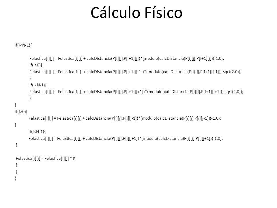 if(i<N-1){ Felastica[i][j] = Felastica[i][j] + calcDistancia(P[i][j],P[i+1][j])*(modulo(calcDistancia(P[i][j],P[i+1][j]))-1.0); if(j>0){ Felastica[i][j] = Felastica[i][j] + calcDistancia(P[i][j],P[i+1][j-1])*(modulo(calcDistancia(P[i][j],P[i+1][j-1]))-sqrt(2.0)); } if(j<N-1){ Felastica[i][j] = Felastica[i][j] + calcDistancia(P[i][j],P[i+1][j+1])*(modulo(calcDistancia(P[i][j],P[i+1][j+1]))-sqrt(2.0)); } if(j>0){ Felastica[i][j] = Felastica[i][j] + calcDistancia(P[i][j],P[i][j-1])*(modulo(calcDistancia(P[i][j],P[i][j-1]))-1.0); } if(j<N-1){ Felastica[i][j] = Felastica[i][j] + calcDistancia(P[i][j],P[i][j+1])*(modulo(calcDistancia(P[i][j],P[i][j+1]))-1.0); } Felastica[i][j] = Felastica[i][j] * K; } Cálculo Físico