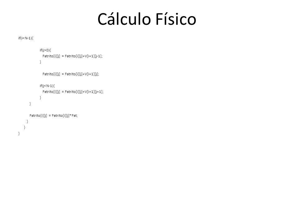 if(i<N-1){ if(j>0){ Fatrito[i][j] = Fatrito[i][j]+V[i+1][j-1]; } Fatrito[i][j] = Fatrito[i][j]+V[i+1][j]; if(j<N-1){ Fatrito[i][j] = Fatrito[i][j]+V[i+1][j+1]; } Fatrito[i][j] = Fatrito[i][j]*Fat; } Cálculo Físico