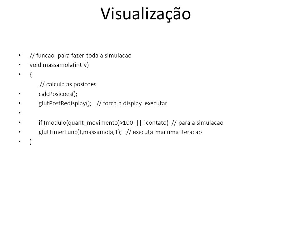 // funcao para fazer toda a simulacao void massamola(int v) { // calcula as posicoes calcPosicoes(); glutPostRedisplay(); // forca a display executar if (modulo(quant_movimento)>100 || !contato) // para a simulacao glutTimerFunc(T,massamola,1); // executa mai uma iteracao } Visualização