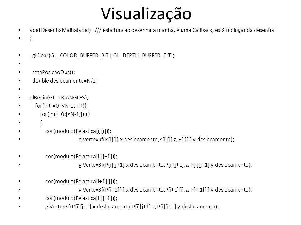 void DesenhaMalha(void) /// esta funcao desenha a manha, é uma Callback, está no lugar da desenha { glClear(GL_COLOR_BUFFER_BIT | GL_DEPTH_BUFFER_BIT); setaPosicaoObs(); double deslocamento=N/2; glBegin(GL_TRIANGLES); for(int i=0;i<N-1;i++){ for(int j=0;j<N-1;j++) { cor(modulo(Felastica[i][j])); glVertex3f(P[i][j].x-deslocamento,P[i][j].z, P[i][j].y-deslocamento); cor(modulo(Felastica[i][j+1])); glVertex3f(P[i][j+1].x-deslocamento,P[i][j+1].z, P[i][j+1].y-deslocamento); cor(modulo(Felastica[i+1][j])); glVertex3f(P[i+1][j].x-deslocamento,P[i+1][j].z, P[i+1][j].y-deslocamento); cor(modulo(Felastica[i][j+1])); glVertex3f(P[i][j+1].x-deslocamento,P[i][j+1].z, P[i][j+1].y-deslocamento); Visualização
