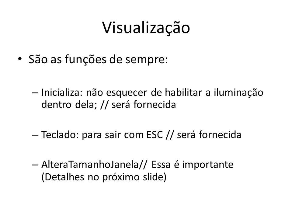 Função AlteraTamanhoJanela // Função callback chamada quando o tamanho da janela é alterado void AlteraTamanhoJanela(GLsizei w, GLsizei h) { GLsizei largura, altura; // Evita a divisao por zero if(h == 0) h = 1; // Atualiza as variáveis largura = w; altura = h; // Especifica as dimensões da Viewport glViewport(0, 0, largura, altura); // Inicializa o sistema de coordenadas glMatrixMode(GL_PROJECTION); glLoadIdentity(); gluPerspective(45,w/h,0.5,500); glMatrixMode(GL_MODELVIEW); glLoadIdentity(); }