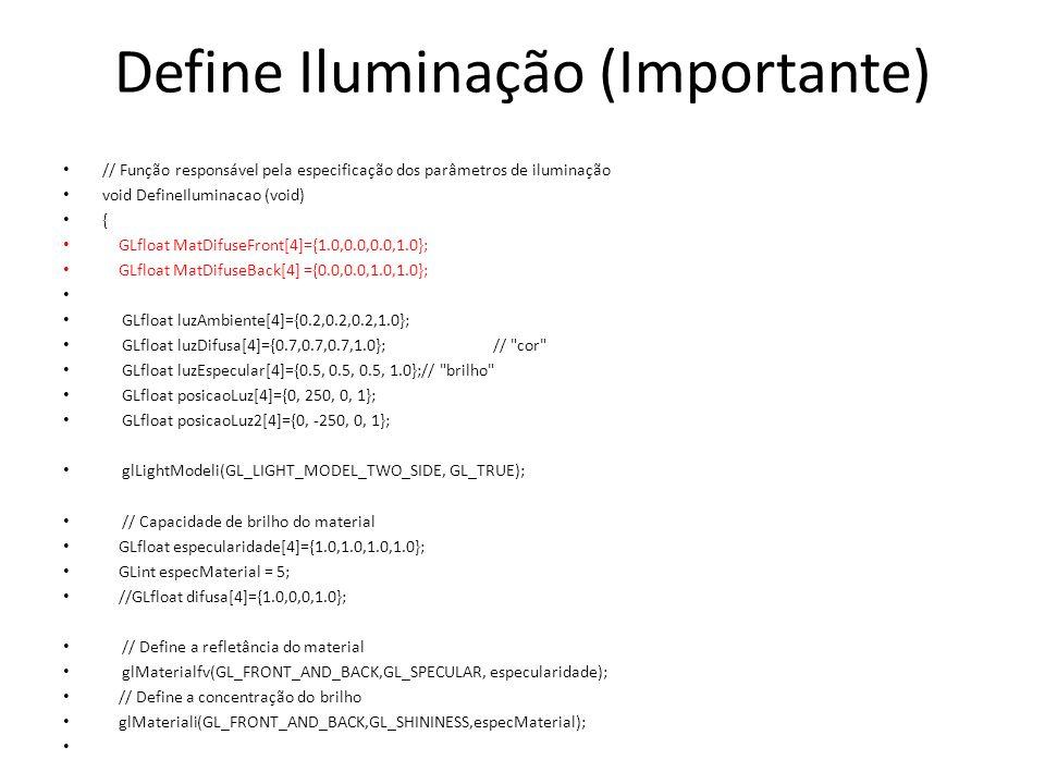 Define Iluminação (Importante) // Função responsável pela especificação dos parâmetros de iluminação void DefineIluminacao (void) { GLfloat MatDifuseFront[4]={1.0,0.0,0.0,1.0}; GLfloat MatDifuseBack[4] ={0.0,0.0,1.0,1.0}; GLfloat luzAmbiente[4]={0.2,0.2,0.2,1.0}; GLfloat luzDifusa[4]={0.7,0.7,0.7,1.0}; // cor GLfloat luzEspecular[4]={0.5, 0.5, 0.5, 1.0};// brilho GLfloat posicaoLuz[4]={0, 250, 0, 1}; GLfloat posicaoLuz2[4]={0, -250, 0, 1}; glLightModeli(GL_LIGHT_MODEL_TWO_SIDE, GL_TRUE); // Capacidade de brilho do material GLfloat especularidade[4]={1.0,1.0,1.0,1.0}; GLint especMaterial = 5; //GLfloat difusa[4]={1.0,0,0,1.0}; // Define a refletância do material glMaterialfv(GL_FRONT_AND_BACK,GL_SPECULAR, especularidade); // Define a concentração do brilho glMateriali(GL_FRONT_AND_BACK,GL_SHININESS,especMaterial);
