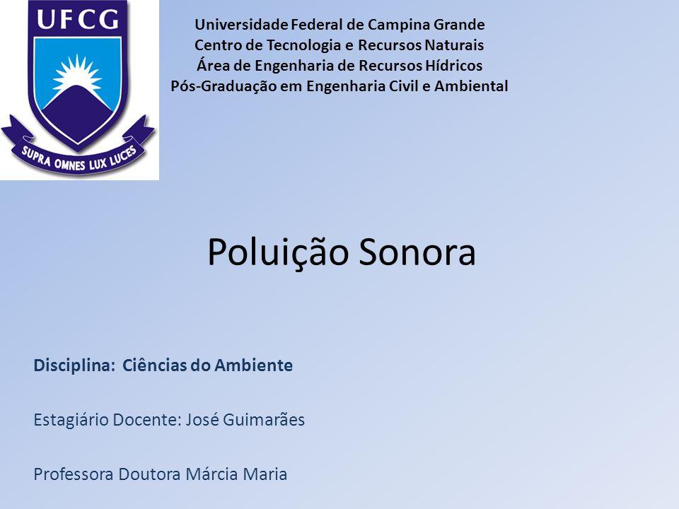 Poluição Sonora Disciplina: Ciências do Ambiente Estagiário Docente: José Guimarães Professora Doutora Márcia Maria Universidade Federal de Campina Gr