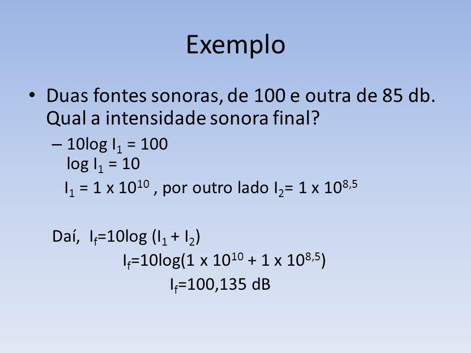 Exemplo Duas fontes sonoras, de 100 e outra de 85 db. Qual a intensidade sonora final? – 10log I 1 = 100 log I 1 = 10 I 1 = 1 x 10 10, por outro lado