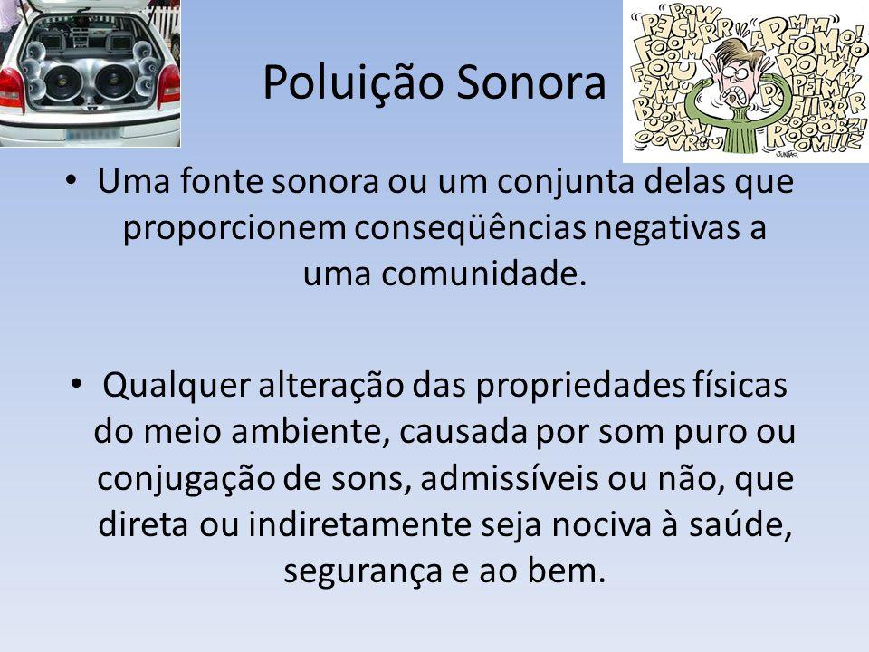 Poluição Sonora Uma fonte sonora ou um conjunta delas que proporcionem conseqüências negativas a uma comunidade. Qualquer alteração das propriedades f