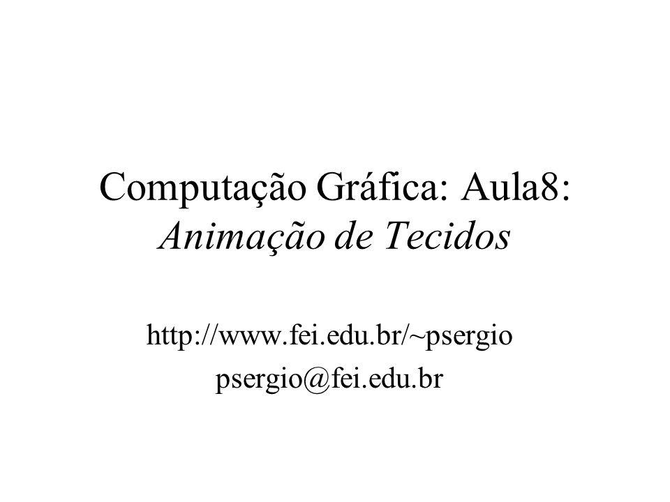 Computação Gráfica: Aula8: Animação de Tecidos http://www.fei.edu.br/~psergio psergio@fei.edu.br